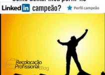Recolocação Profissional – O que fazer para meu perfil ficar campeão no Linkedin e Aumentar minhas Chances de Ser Encontrado Pelos Recrutadores?